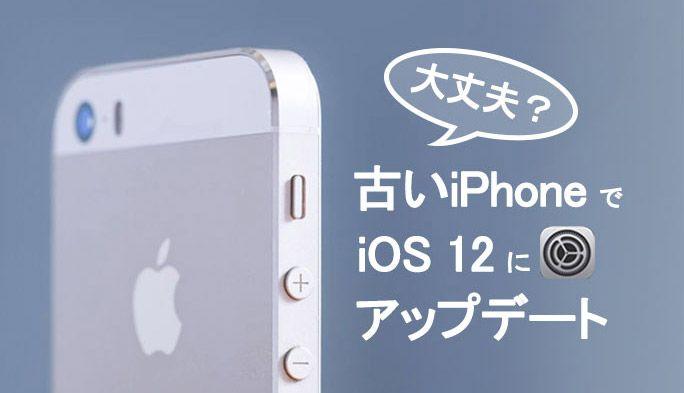 古いiPhoneでiOS 12にアップデートしても大丈夫?