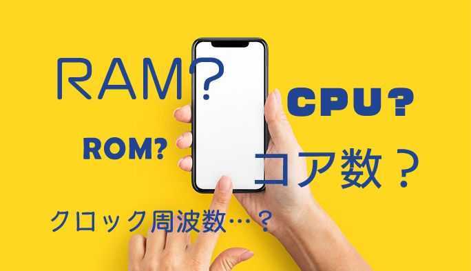 RAM、ROM、CPU、有効画素数、クロック周波数?  知っておきたいスマホの機能用語集