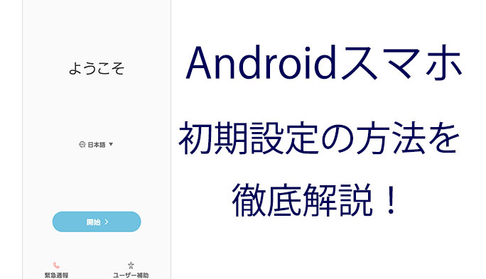 Androidスマホ初期設定の方法を徹底解説!
