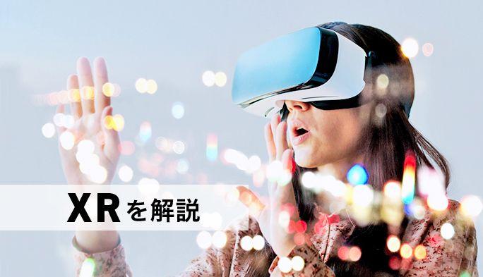 注目の「XR」(クロスリアリティ)とは?VR、AR、MRとの違いと最新事例を紹介