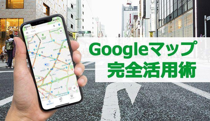 意外と知らないGoogleマップの活用法 便利な機能やテクニック9選